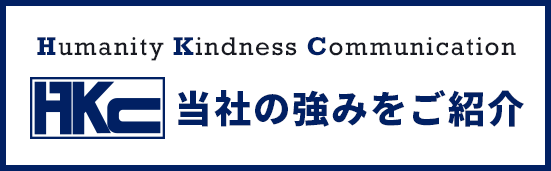 Humanity Kindness Communication 当社の強みをご紹介
